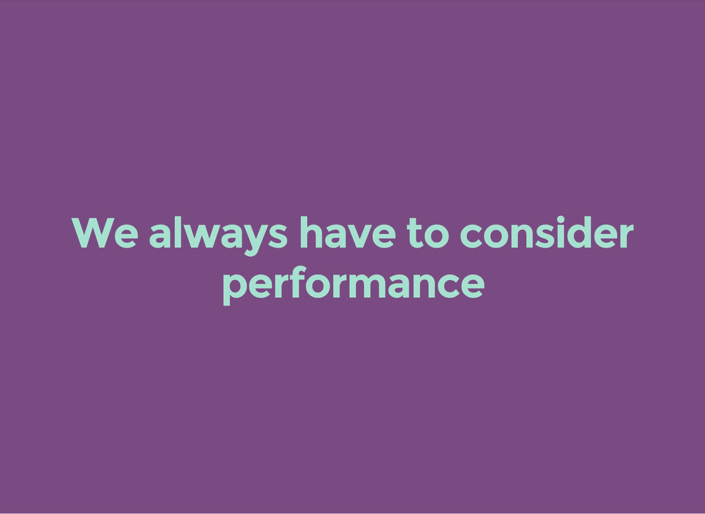 We always have to consider performance
