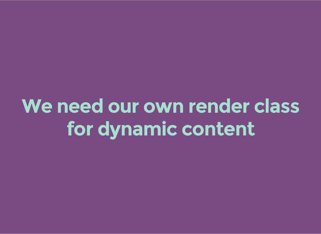 We need our own render class for dynamic content