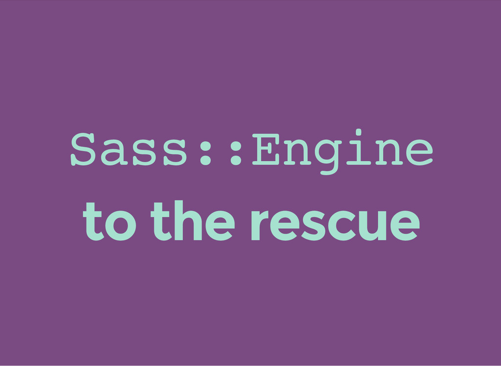S a s s : : E n g i n e to the rescue