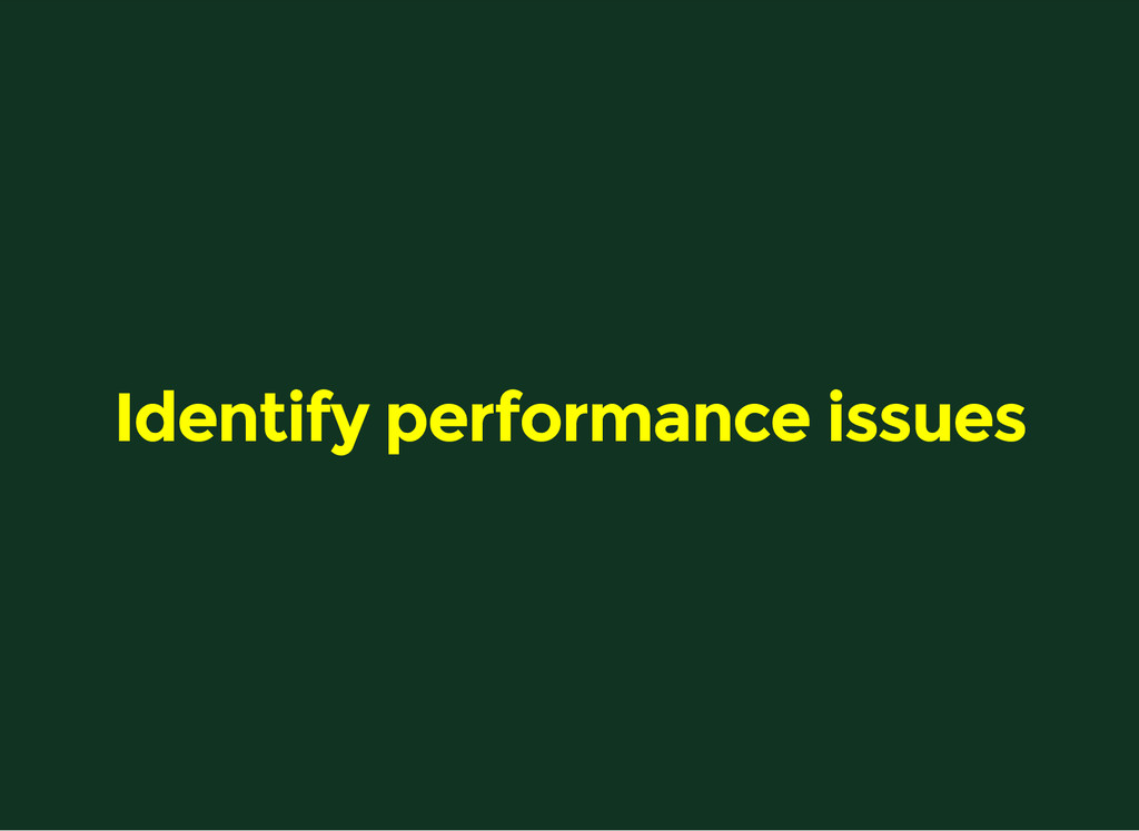 Identify performance issues