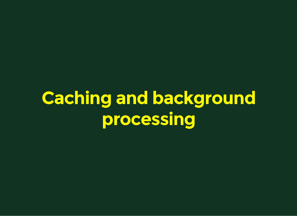 Caching and background processing