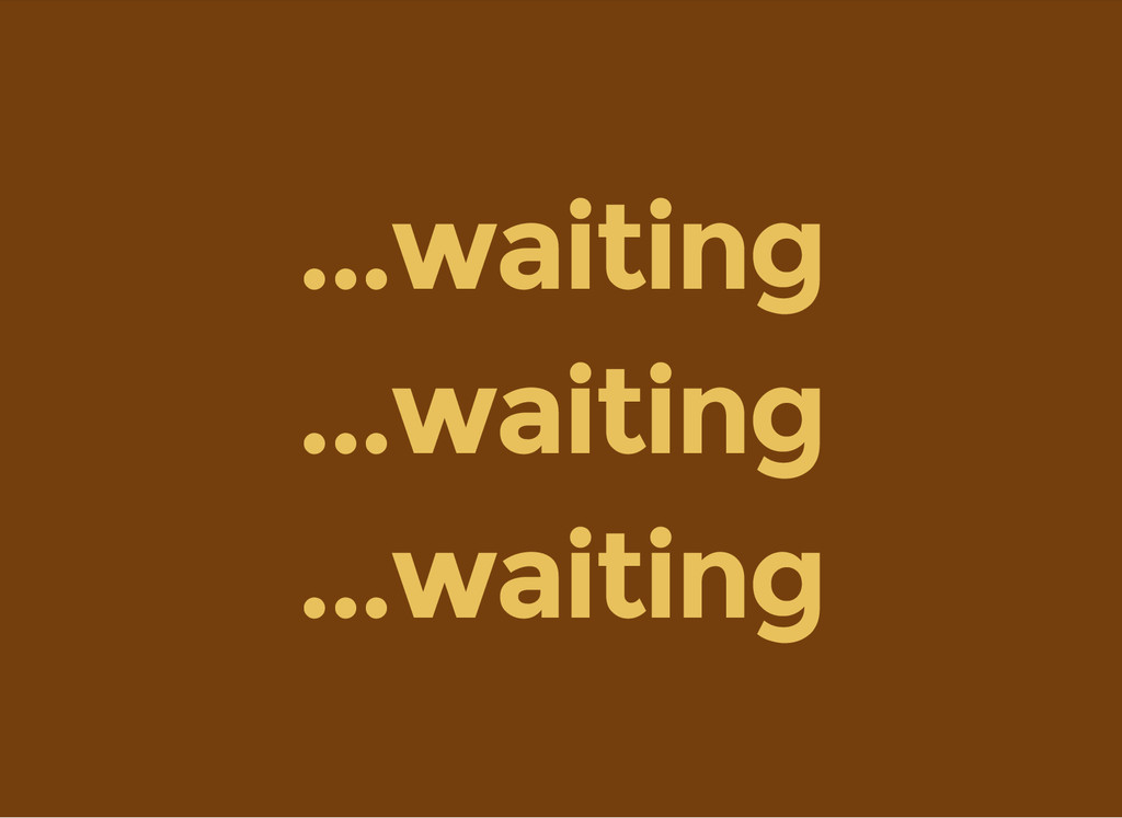 ...waiting ...waiting ...waiting