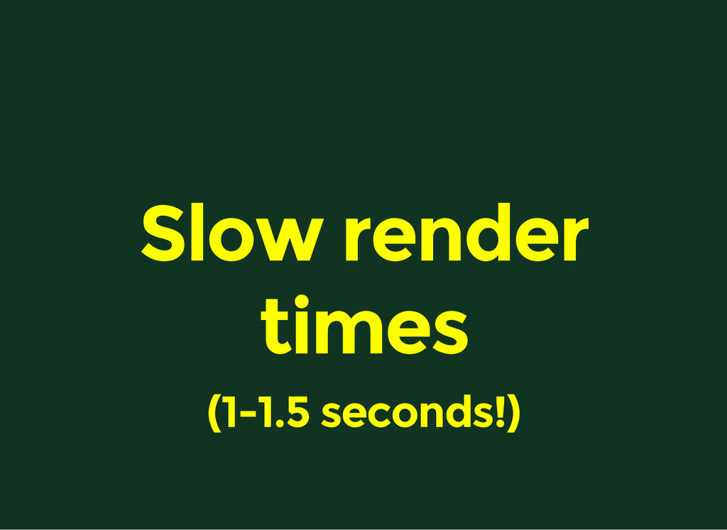 Slow render times (1-1.5 seconds!)