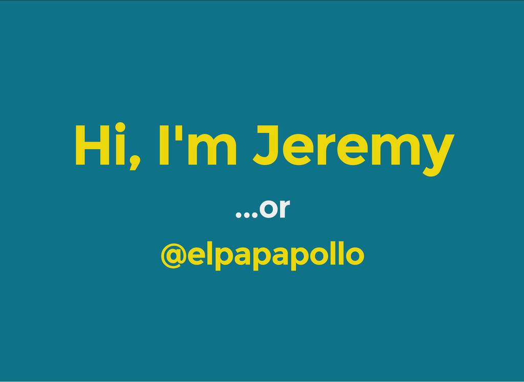 Hi, I'm Jeremy ...or @elpapapollo