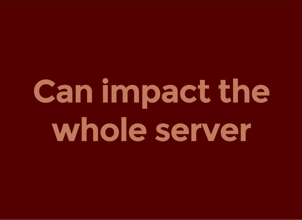Can impact the whole server
