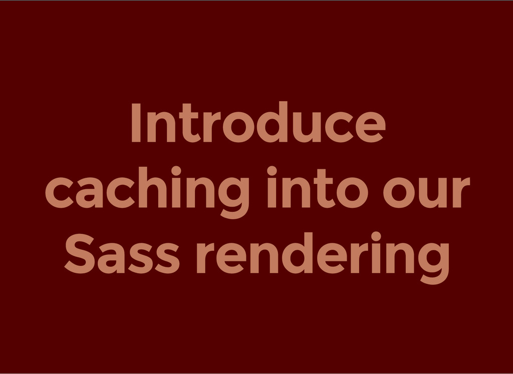 Introduce caching into our Sass rendering