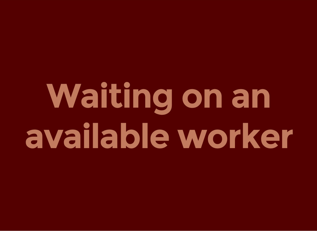 Waiting on an available worker