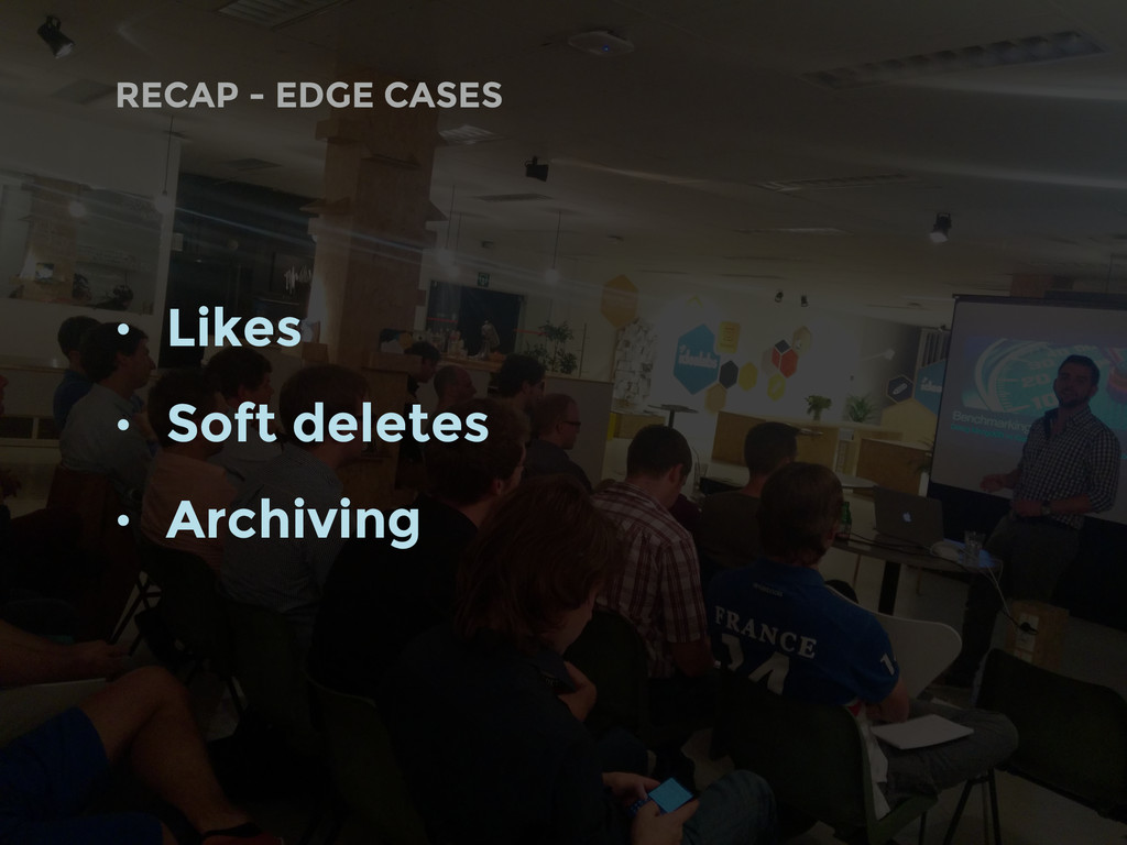 • Likes • Soft deletes • Archiving RECAP - EDGE...