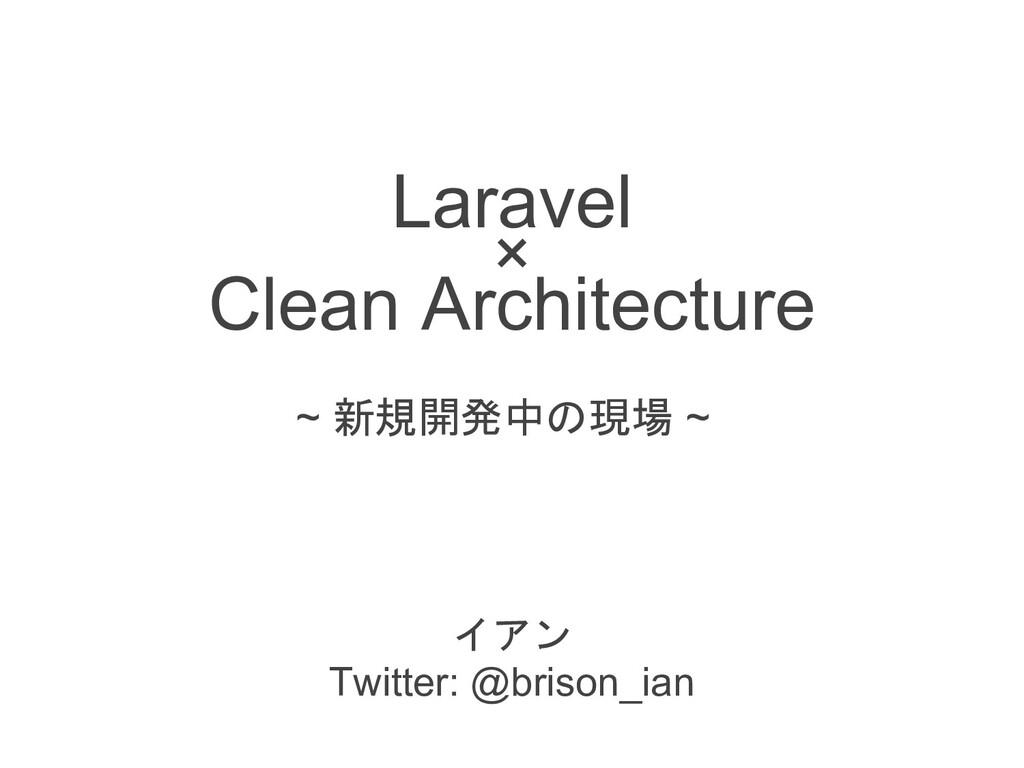 Laravel × Clean Architecture  Twitter: @bris...