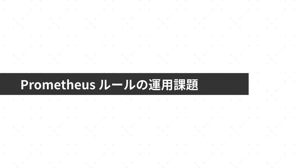 Prometheus ルールの運⽤課題