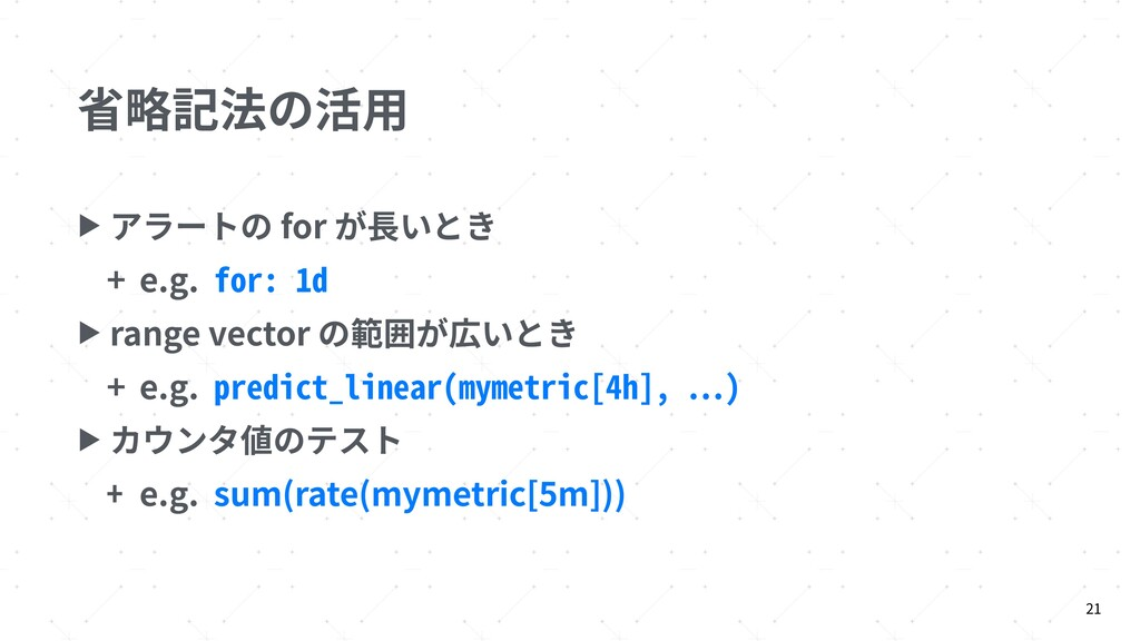 省略記法の活⽤ ▶ アラートの for が⻑いとき + e.g. for: 1d ▶ rang...