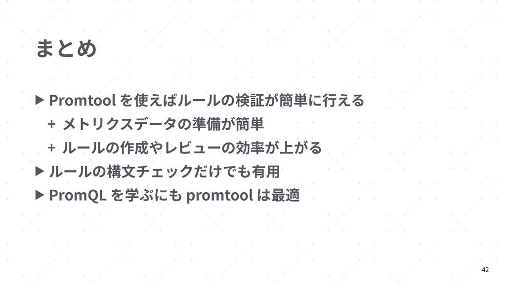 まとめ ▶ Promtool を使えばルールの検証が簡単に⾏える + メトリクスデータの準備が...
