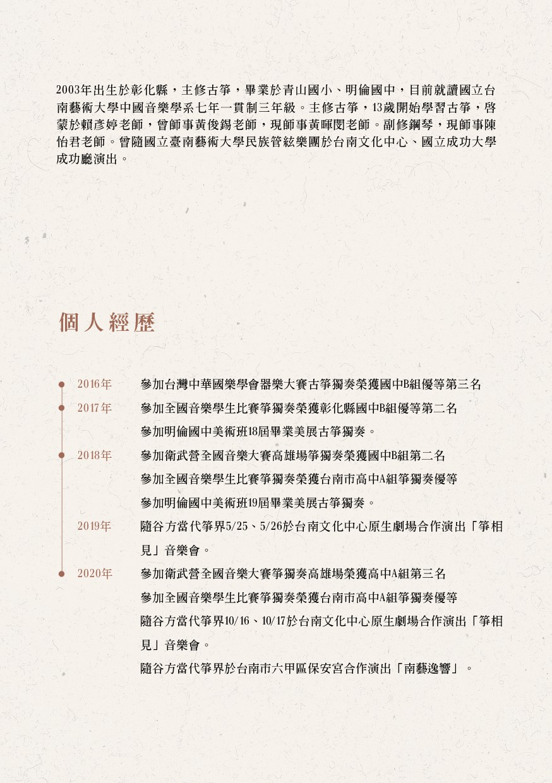 2003年出生於彰化縣,主修古箏,畢業於青山國小、明倫國中,目前就讀國立台 南藝術大學中國音樂...