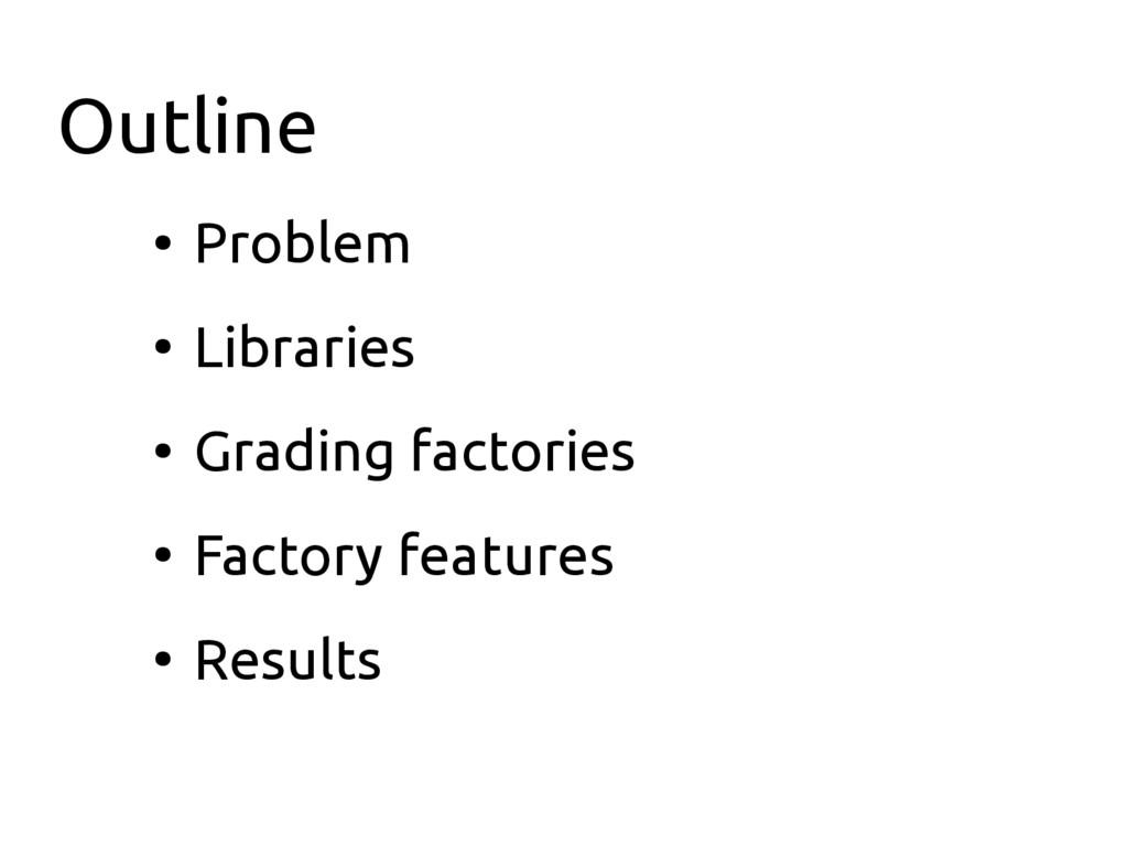 Outline ● Problem ● Libraries ● Grading factori...