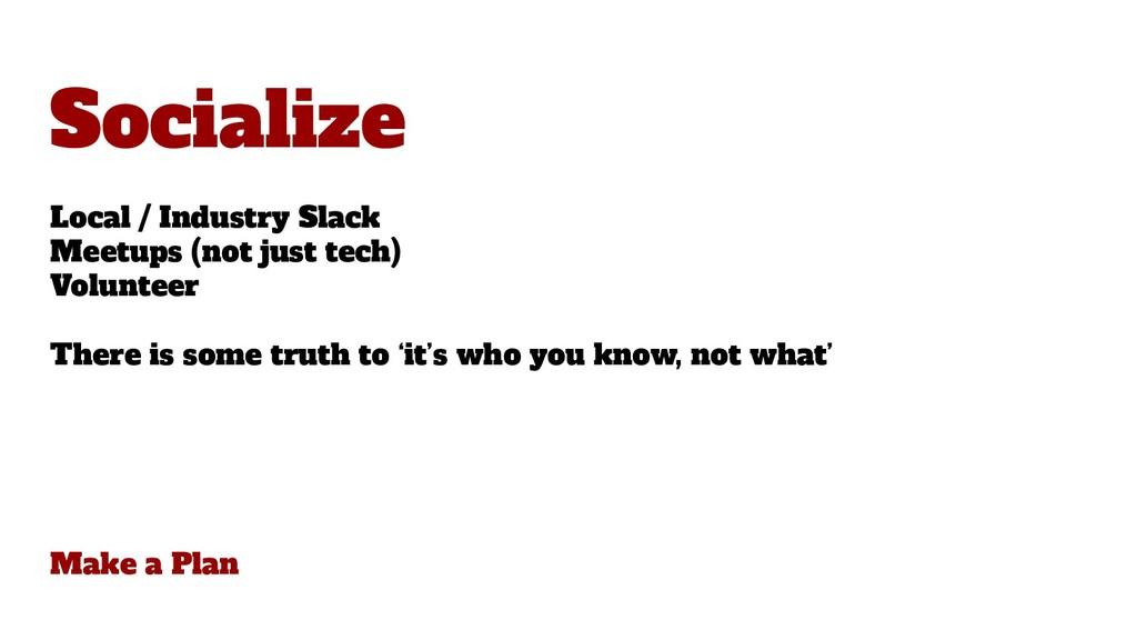 Make a Plan Socialize Local / Industry Slack Me...