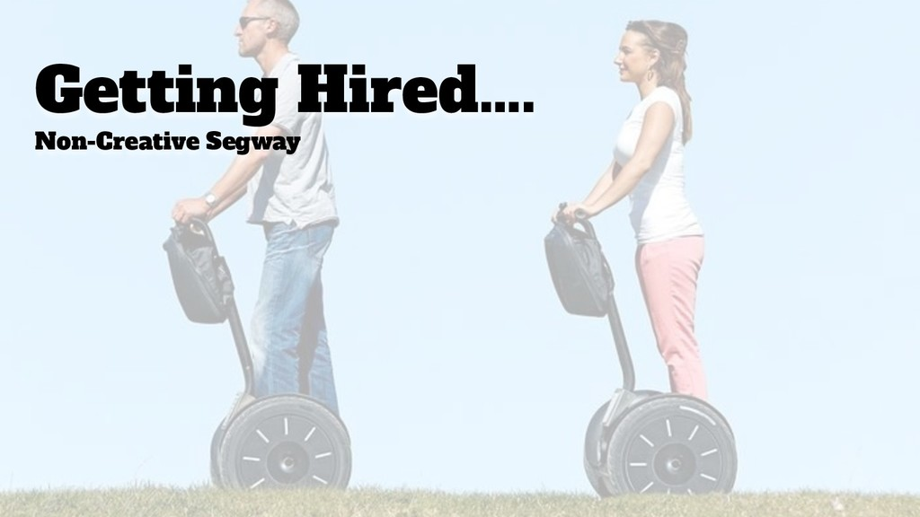 Getting Hired…. Non-Creative Segway
