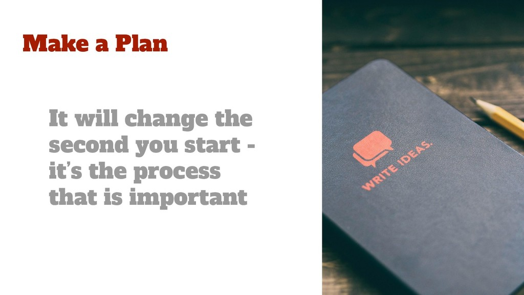 Make a Plan It will change the second you start...