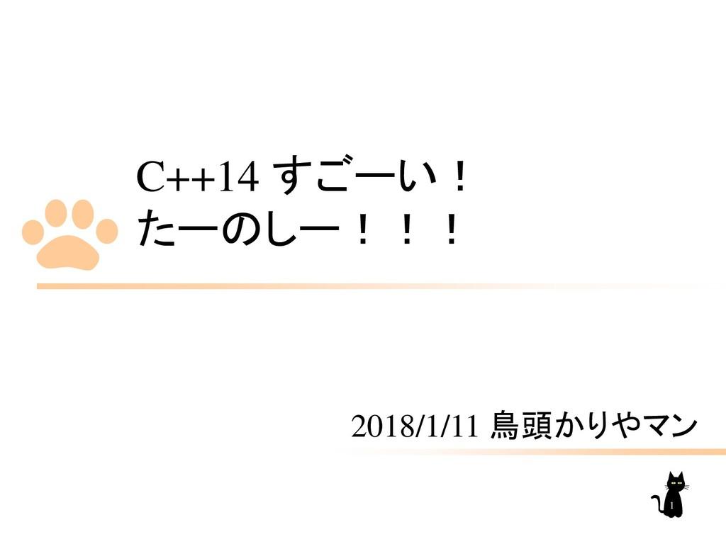 C++14 すごーい! たーのしー!!! 2018/1/11 鳥頭かりやマン 1