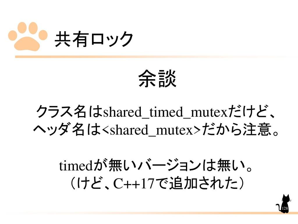 共有ロック 128 余談 クラス名はshared_timed_mutexだけど、 ヘッダ名は<...