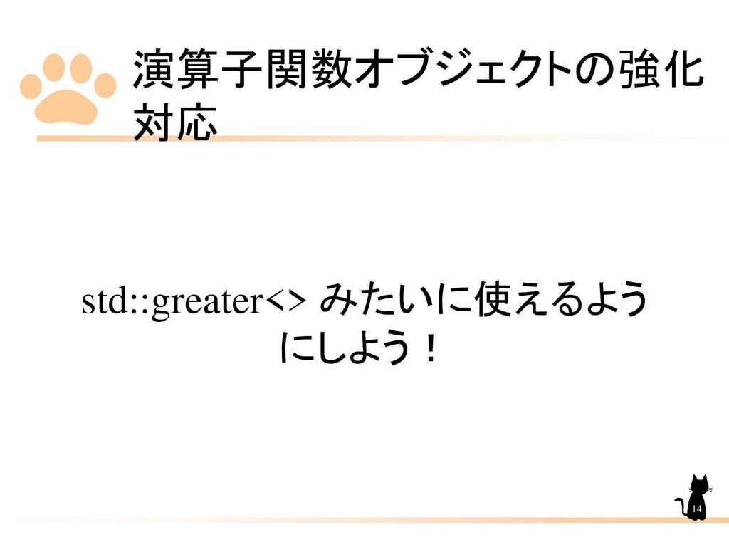 演算子関数オブジェクトの強化 対応 14 std::greater<> みたいに使えるよう に...