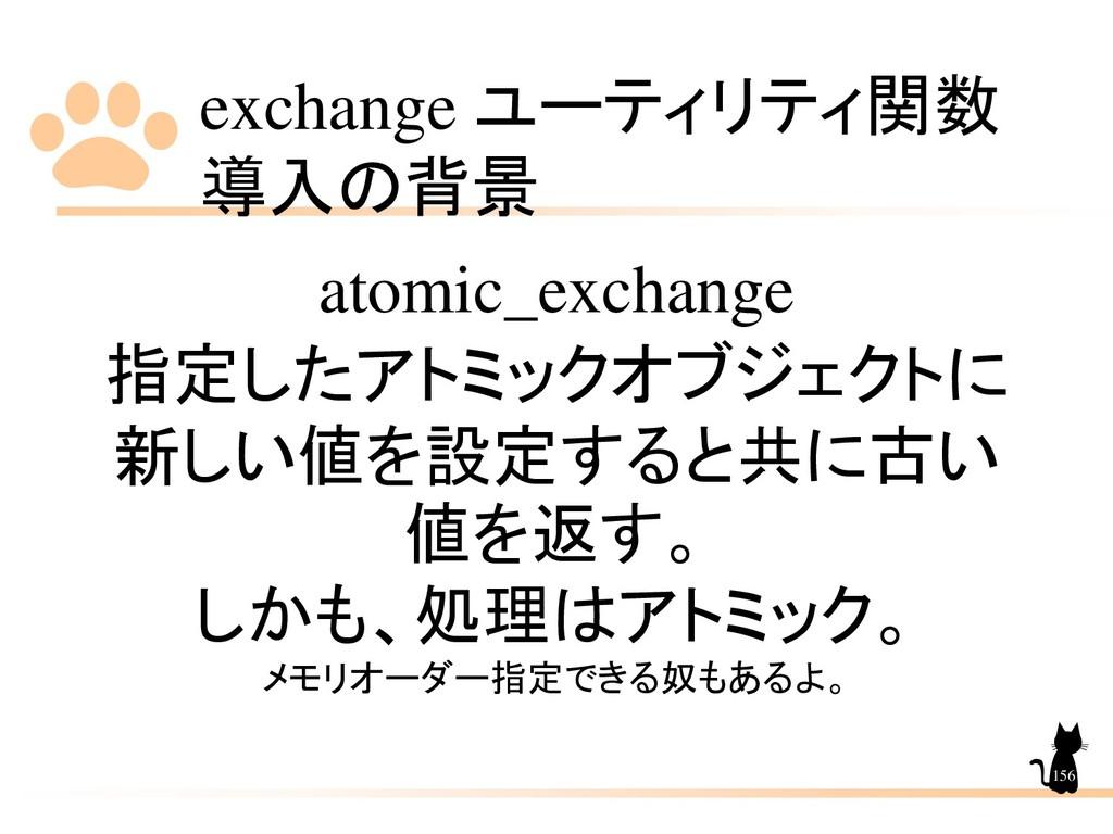 exchange ユーティリティ関数 導入の背景 156 atomic_exchange 指定...