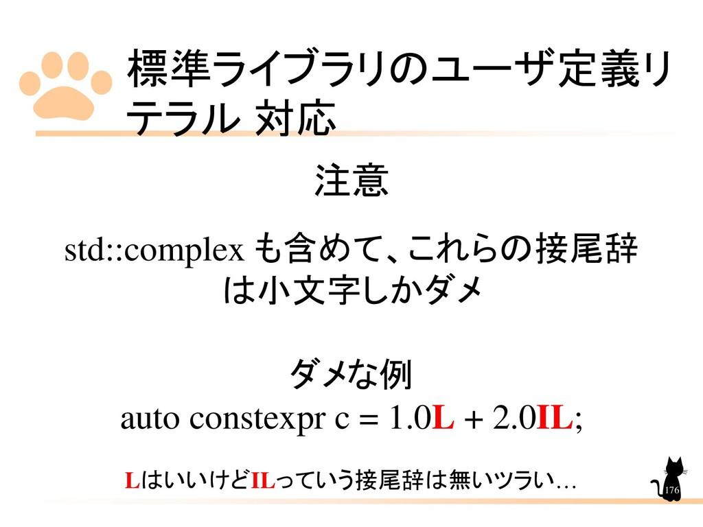 標準ライブラリのユーザ定義リ テラル 対応 176 注意 std::complex も含めて、...