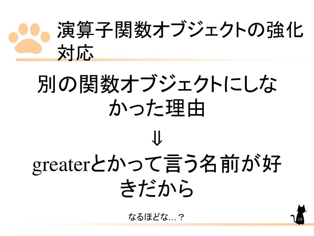 演算子関数オブジェクトの強化 対応 19 別の関数オブジェクトにしな かった理由 ⇓ grea...