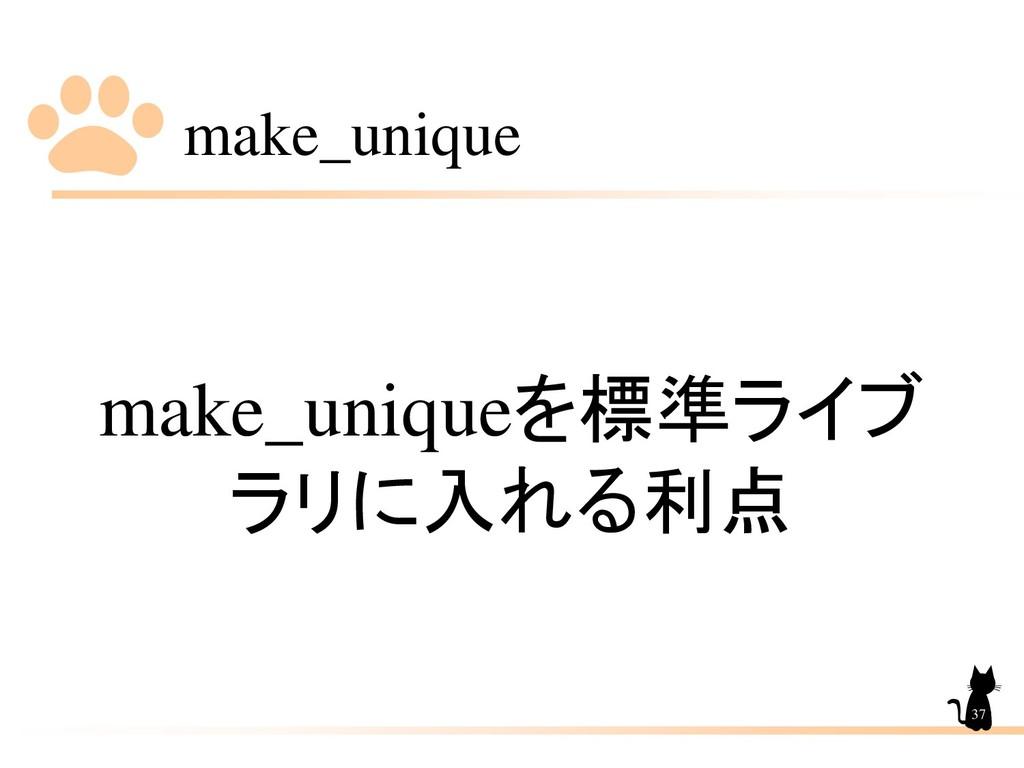 make_unique 37 make_uniqueを標準ライブ ラリに入れる利点