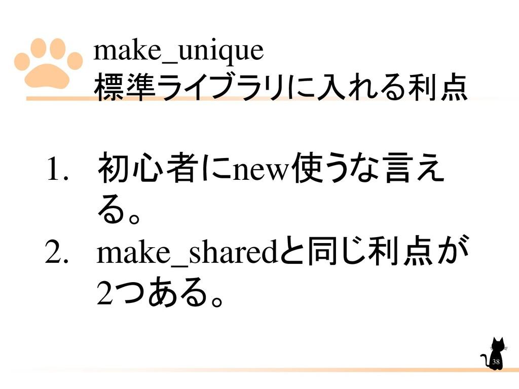 make_unique 標準ライブラリに入れる利点 38 1. 初心者にnew使うな言え る。...