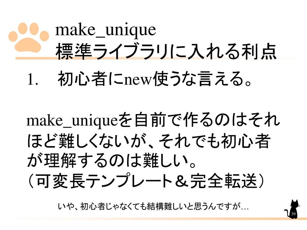 make_unique 標準ライブラリに入れる利点 39 1. 初心者にnew使うな言える。 ...