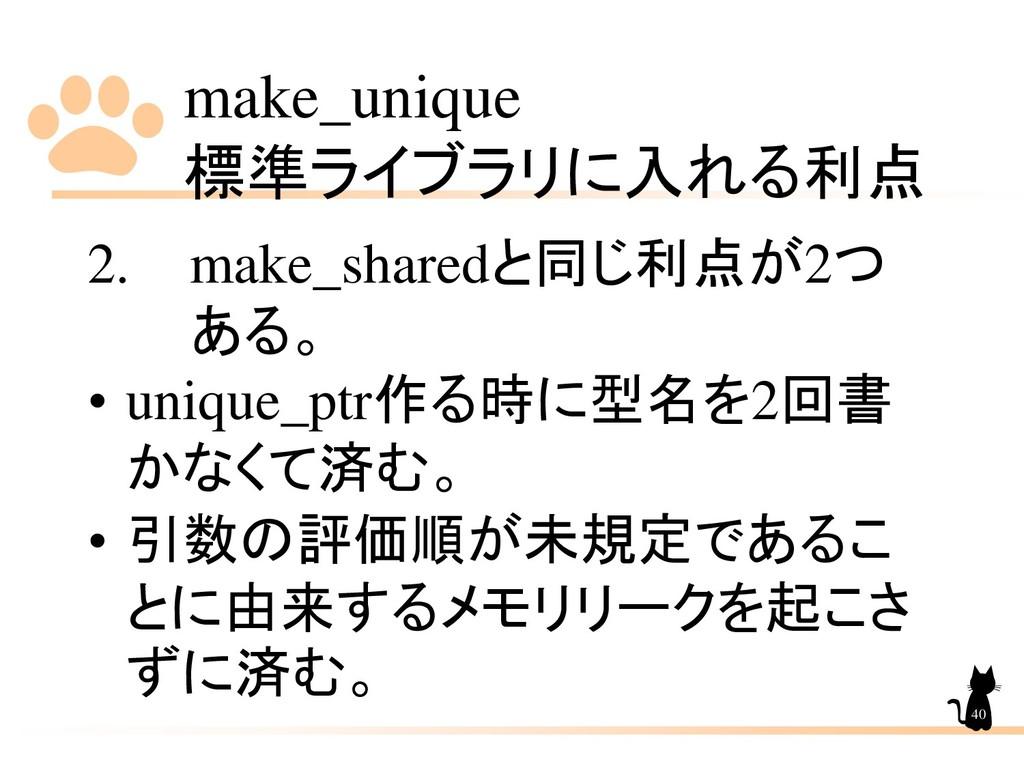 make_unique 標準ライブラリに入れる利点 40 2. make_sharedと同じ利...