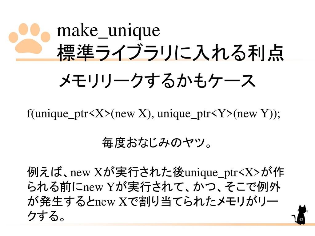 make_unique 標準ライブラリに入れる利点 42 メモリリークするかもケース f(un...