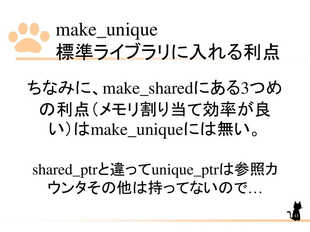 make_unique 標準ライブラリに入れる利点 43 ちなみに、make_sharedにあ...
