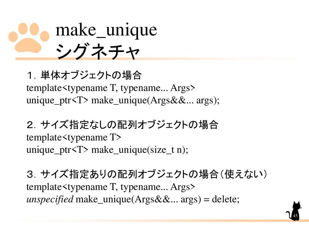 make_unique シグネチャ 45 1.単体オブジェクトの場合 template<typ...