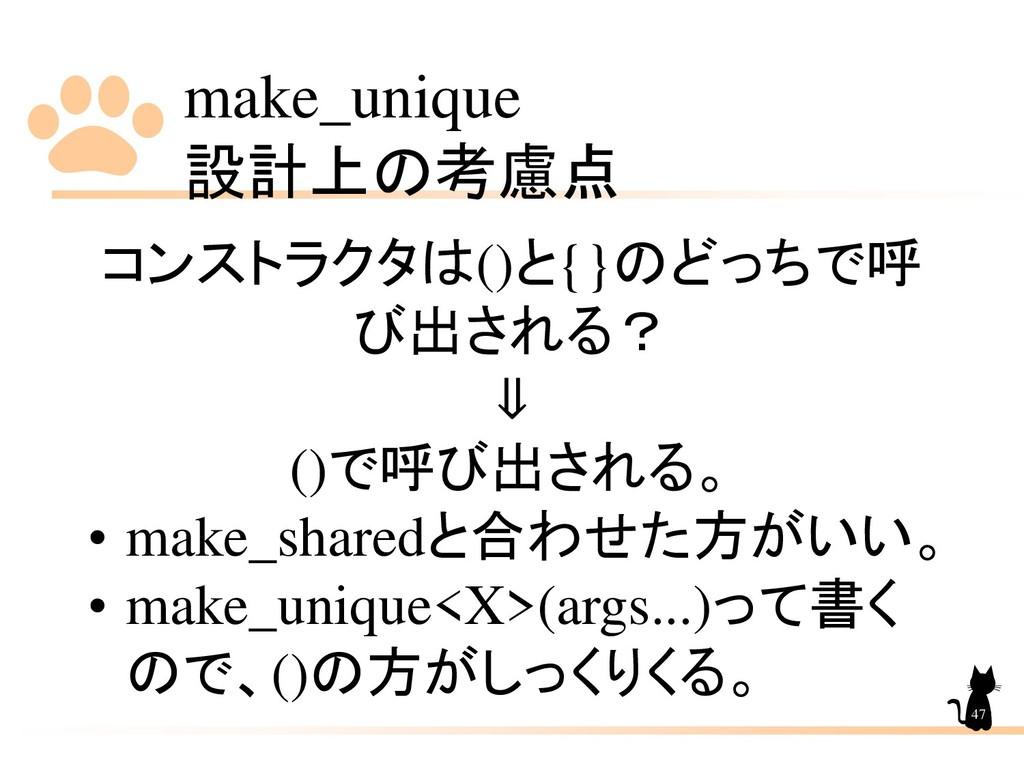 make_unique 設計上の考慮点 47 コンストラクタは()と{}のどっちで呼 び出され...