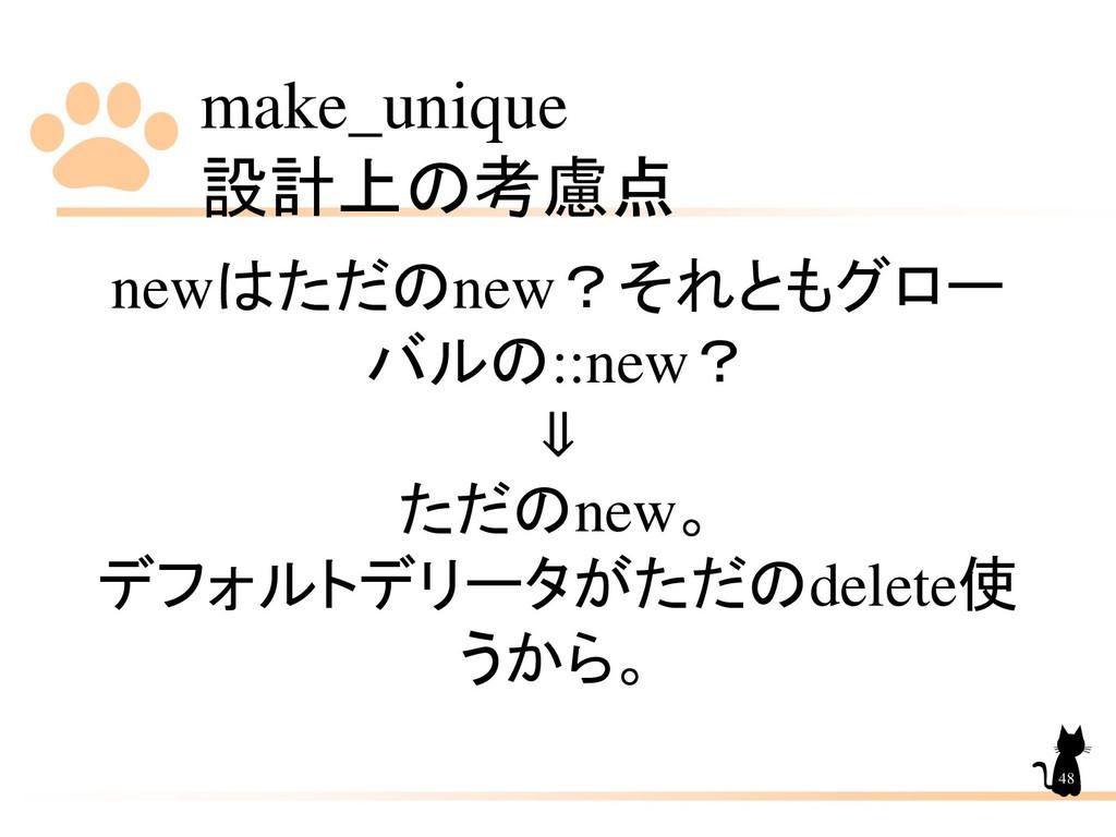 make_unique 設計上の考慮点 48 newはただのnew?それともグロー バルの::...