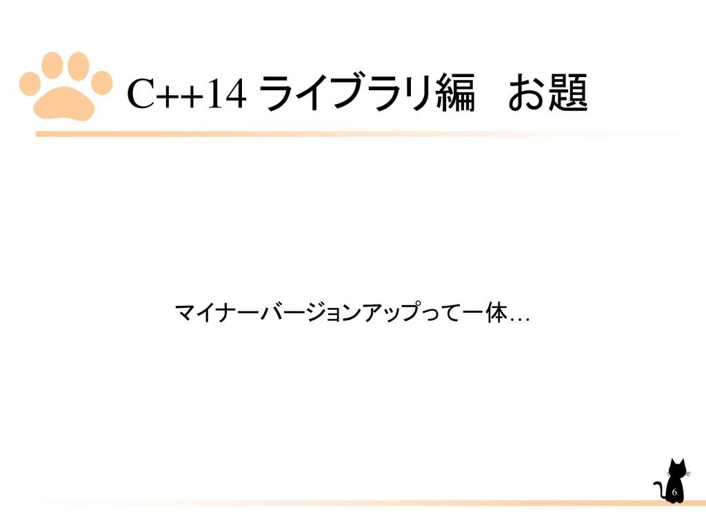 C++14 ライブラリ編 お題 マイナーバージョンアップって一体… 6