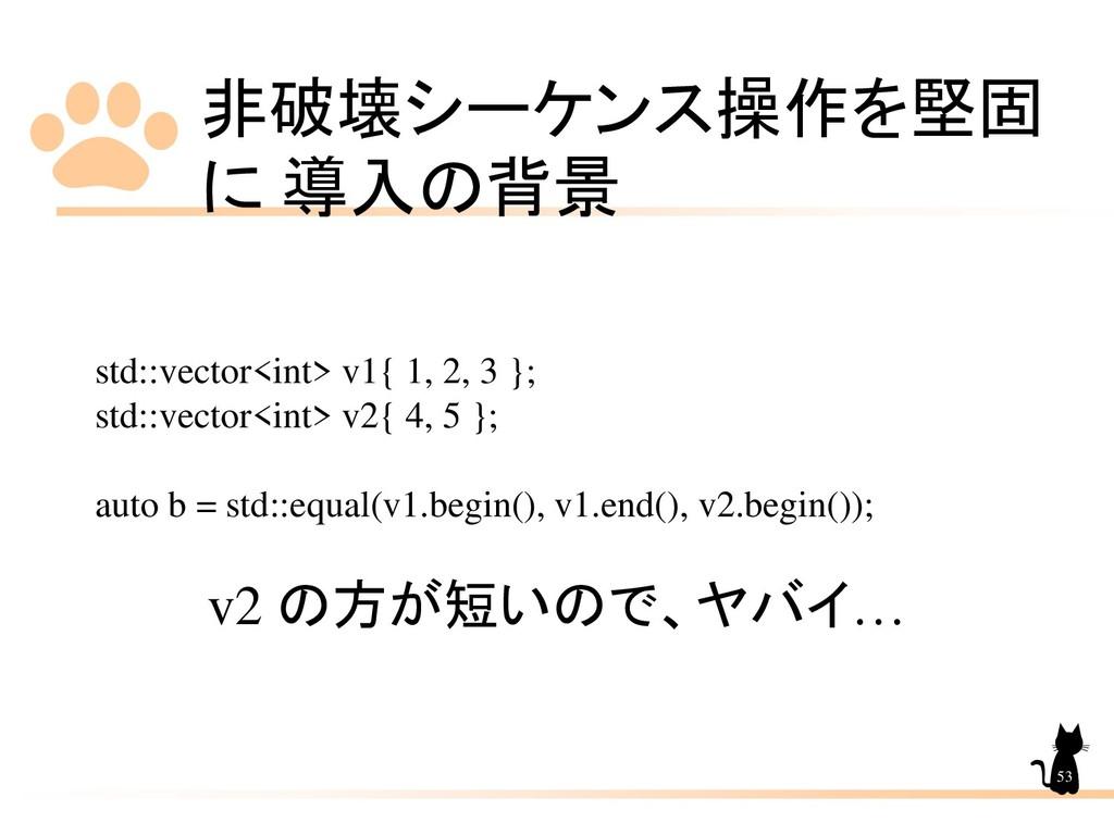 非破壊シーケンス操作を堅固 に 導入の背景 53 std::vector<int> v1{ 1...
