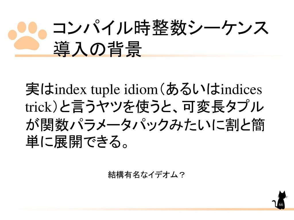 コンパイル時整数シーケンス 導入の背景 66 実はindex tuple idiom(あるいは...