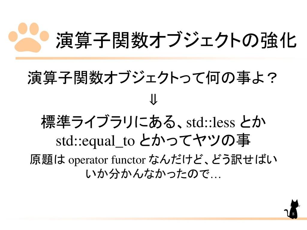 演算子関数オブジェクトの強化 8 演算子関数オブジェクトって何の事よ? ⇓ 標準ライブラリにあ...