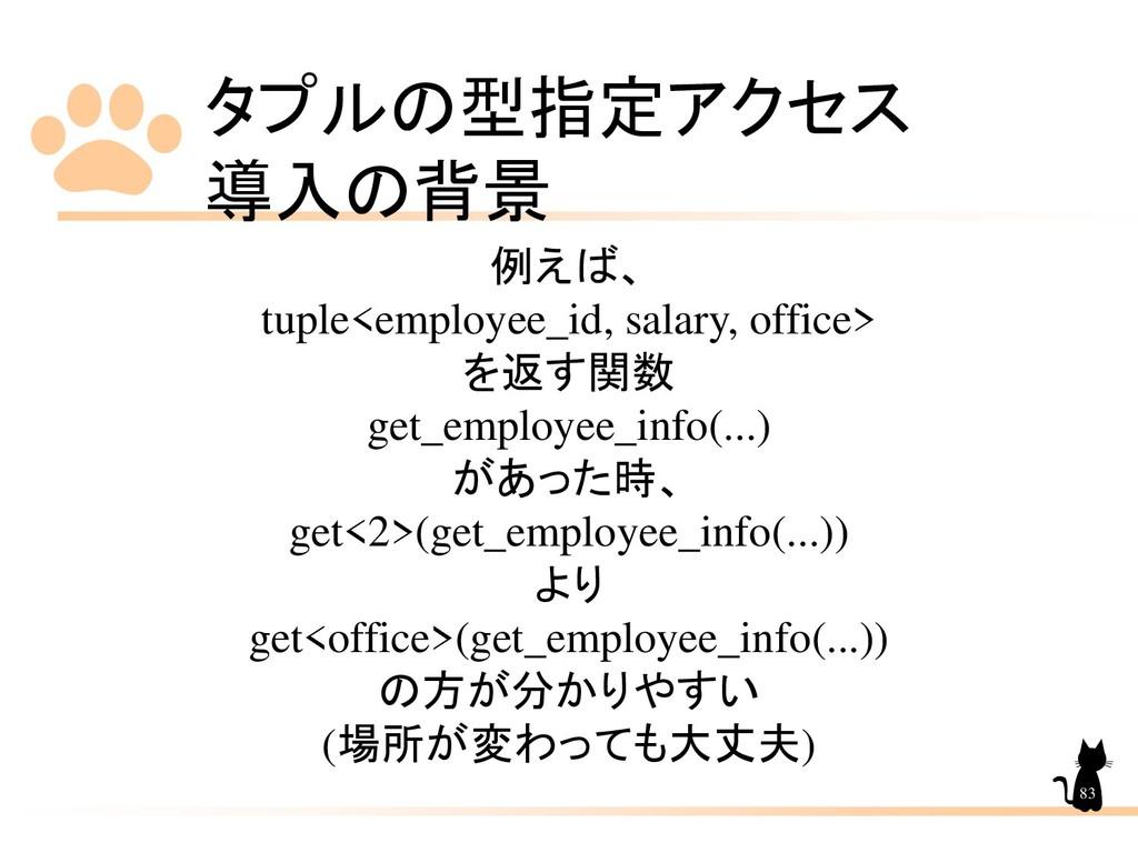 タプルの型指定アクセス 導入の背景 83 例えば、 tuple<employee_id, sa...