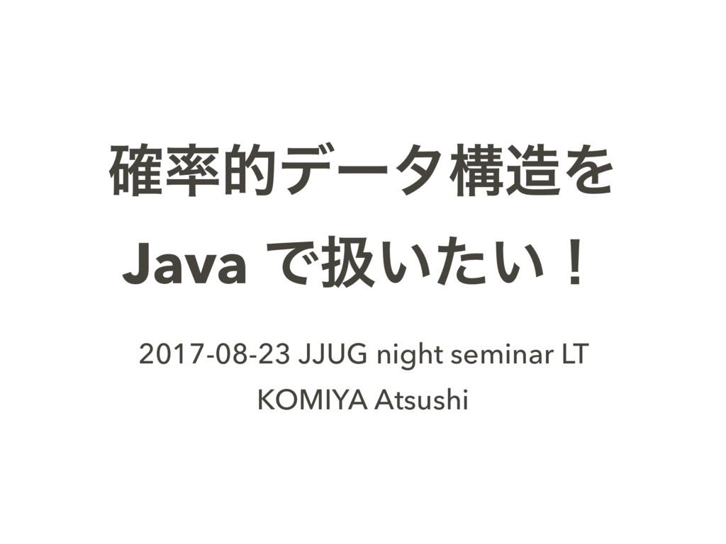֬తσʔλߏΛ Java Ͱѻ͍͍ͨʂ 2017-08-23 JJUG night sem...