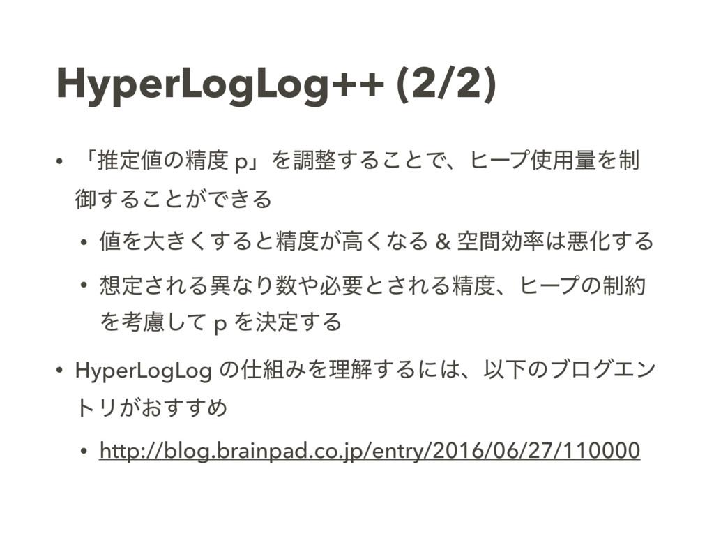 HyperLogLog++ (2/2) • ʮਪఆͷਫ਼ pʯΛௐ͢Δ͜ͱͰɺώʔϓ༻ྔ...