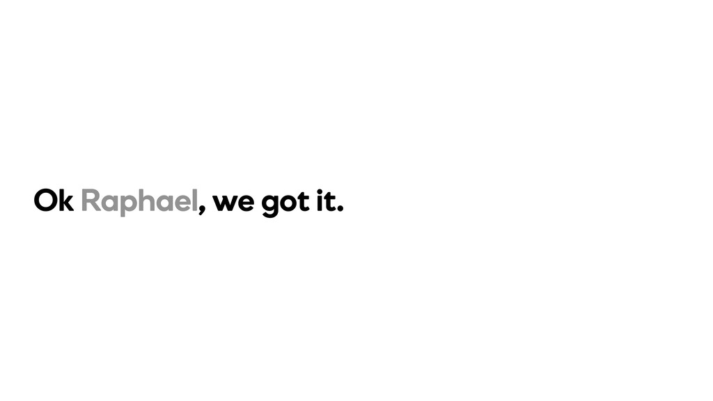 Ok Raphael, we got it.