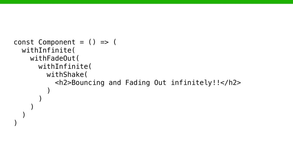 const Component = () => ( withInfinite( withFad...