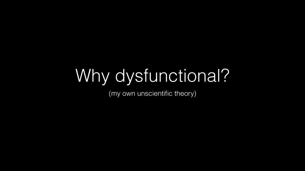 Why dysfunctional? (my own unscientific theory)