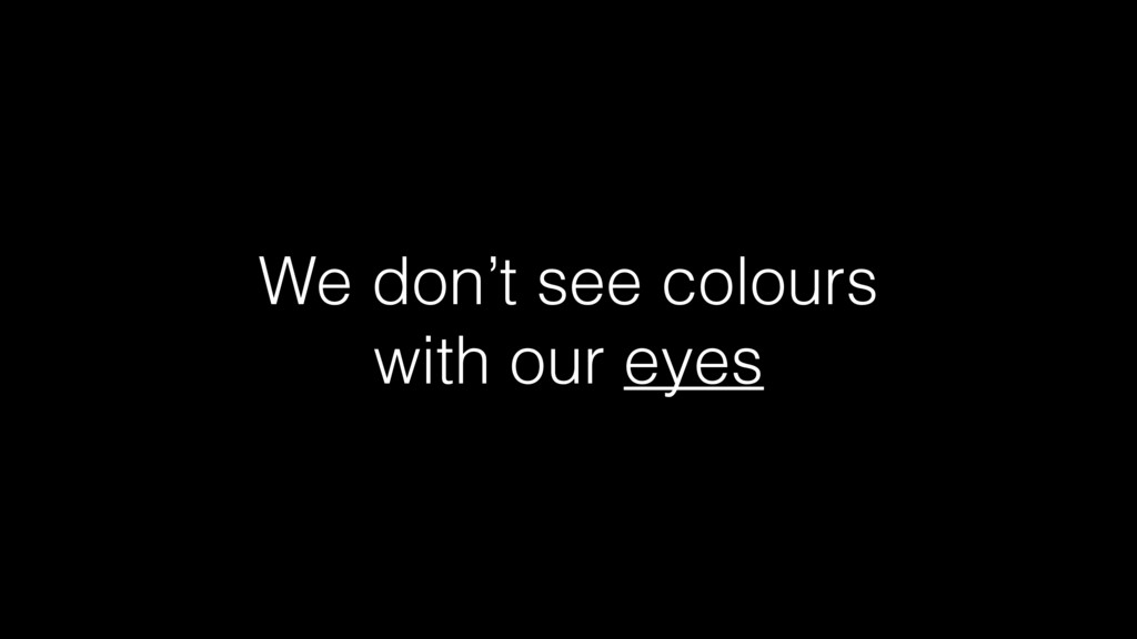 We don't see colours with our eyes