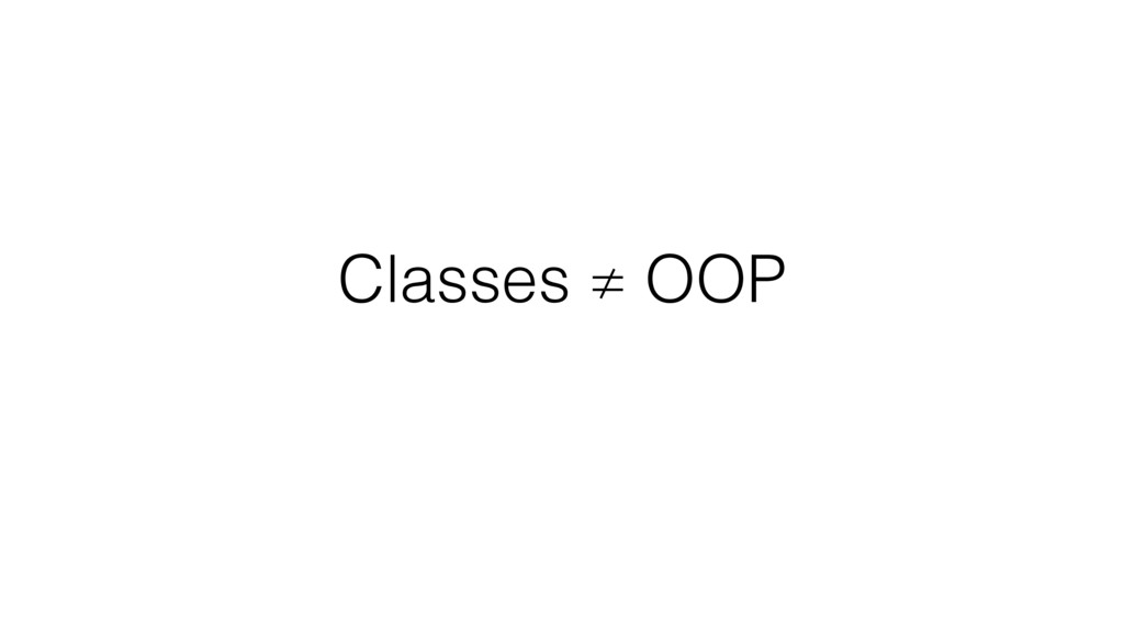 Classes ≠ OOP