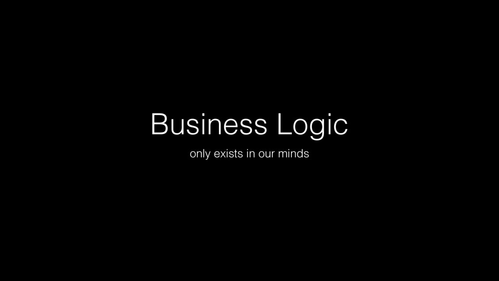 Business Logic only exists in our minds