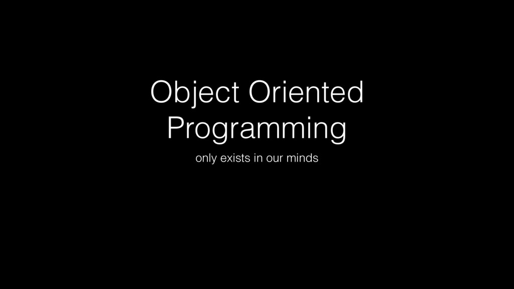 Object Oriented Programming only exists in our ...